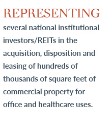 Representing several national institutional investors/REITs in the acquisition, disposition and leasing of hundreds of thousands of square feet of commercial property for office and healthcare uses.
