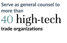Serve as general counsel to more than 40 high-tech trade organizations